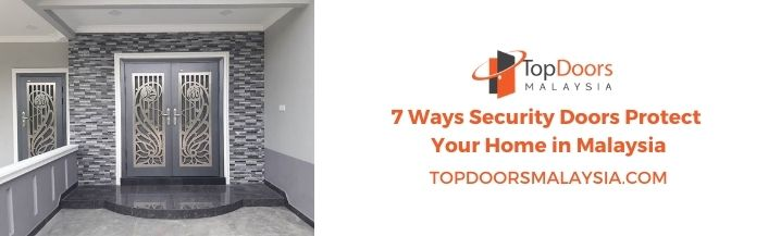 Ways Security Doors Protect Your Home in Malaysia